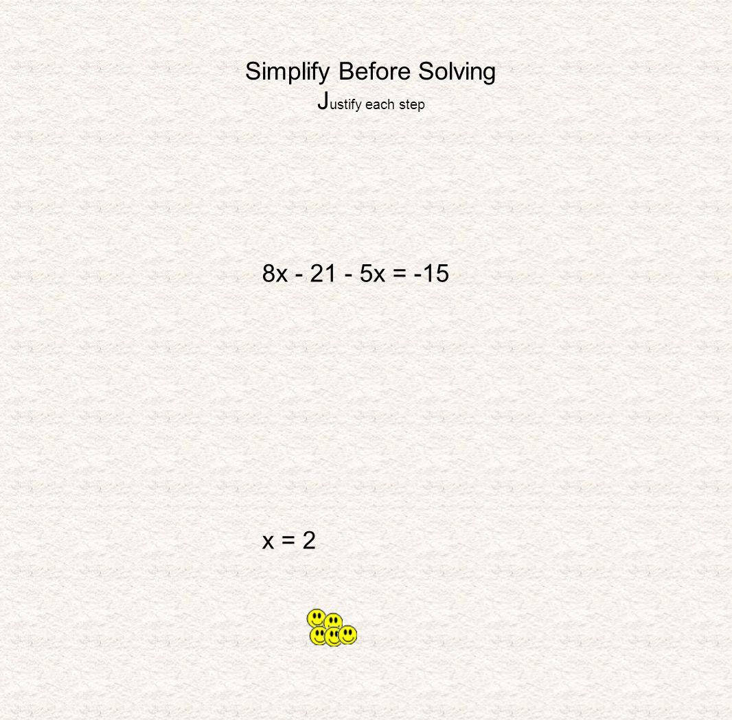 Simplify Before Solving J ustify each step 8x - 21 - 5x = -15 x = 2
