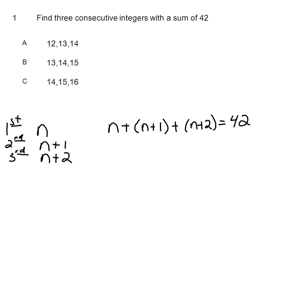 1Find three consecutive integers with a sum of 42 A 12,13,14 B 13,14,15 C 14,15,16