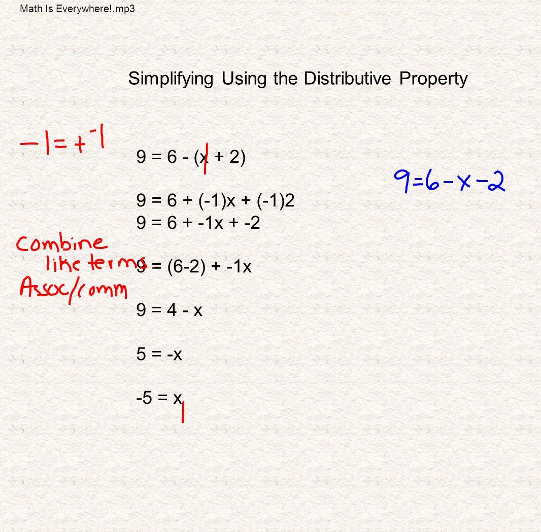 Simplifying Using the Distributive Property 9 = 6 - (x + 2) 9 = 6 + (-1)x + (-1)2 9 = 6 + -1x + -2 9 = (6-2) + -1x 9 = 4 - x 5 = -x -5 = x Math Is Eve