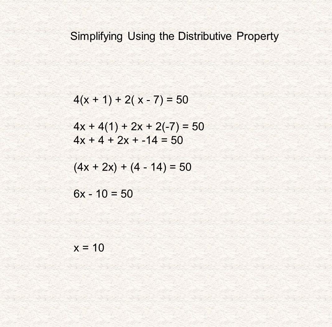 Simplifying Using the Distributive Property 4(x + 1) + 2( x - 7) = 50 4x + 4(1) + 2x + 2(-7) = 50 4x + 4 + 2x + -14 = 50 (4x + 2x) + (4 - 14) = 50 6x