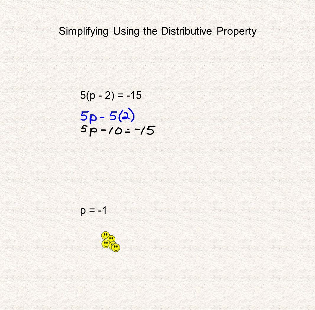 Simplifying Using the Distributive Property 5(p - 2) = -15 p = -1