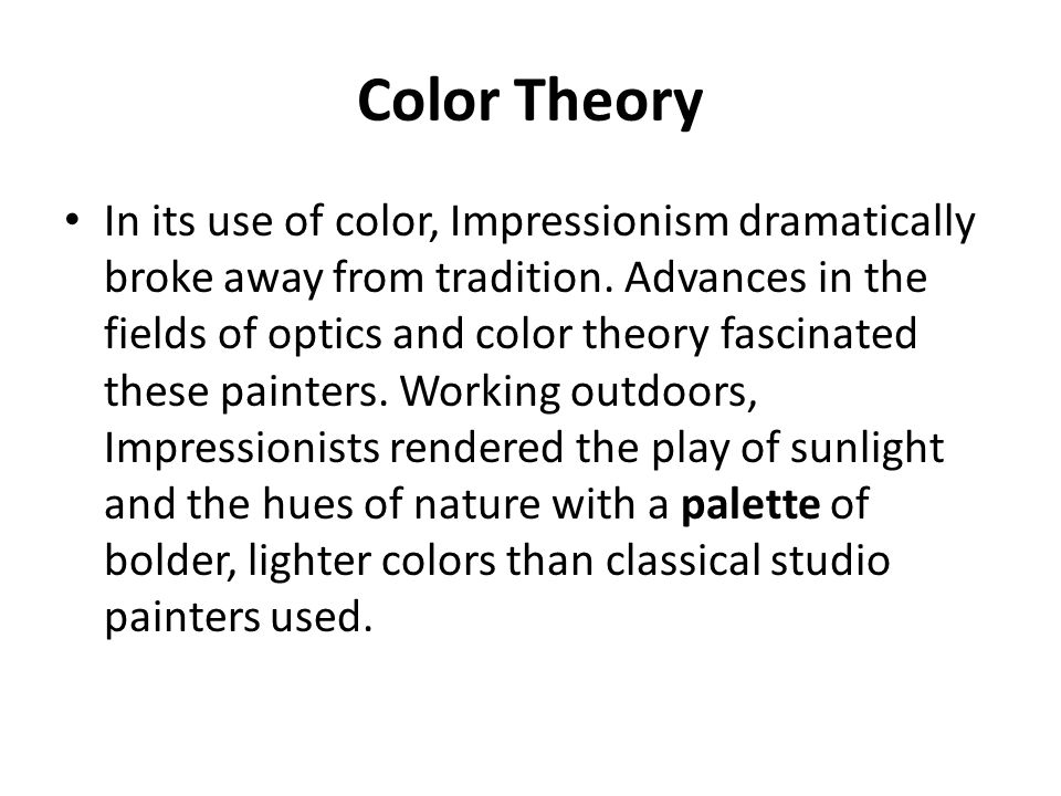 Color Theory In its use of color, Impressionism dramatically broke away from tradition. Advances in the fields of optics and color theory fascinated t