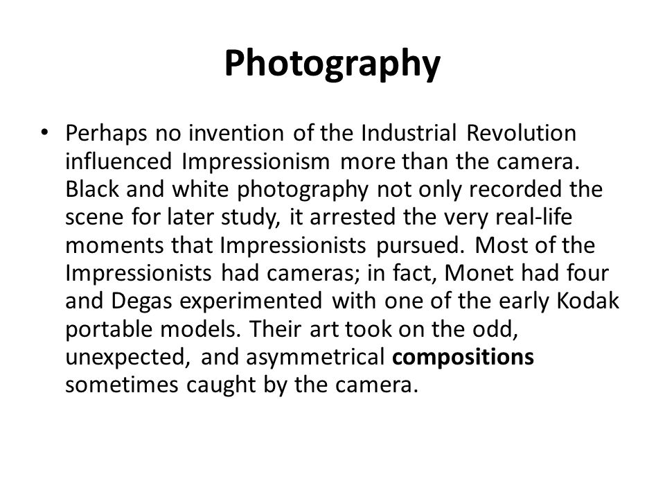 Photography Perhaps no invention of the Industrial Revolution influenced Impressionism more than the camera.