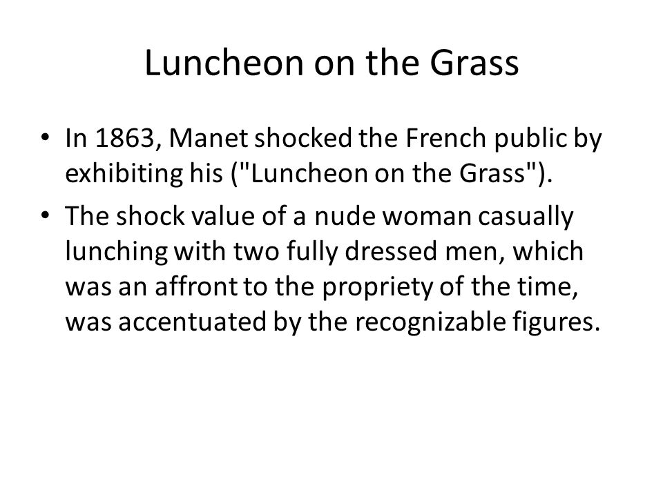 Luncheon on the Grass In 1863, Manet shocked the French public by exhibiting his ( Luncheon on the Grass ).