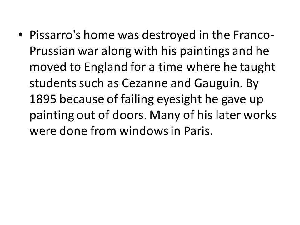 Pissarro's home was destroyed in the Franco- Prussian war along with his paintings and he moved to England for a time where he taught students such as