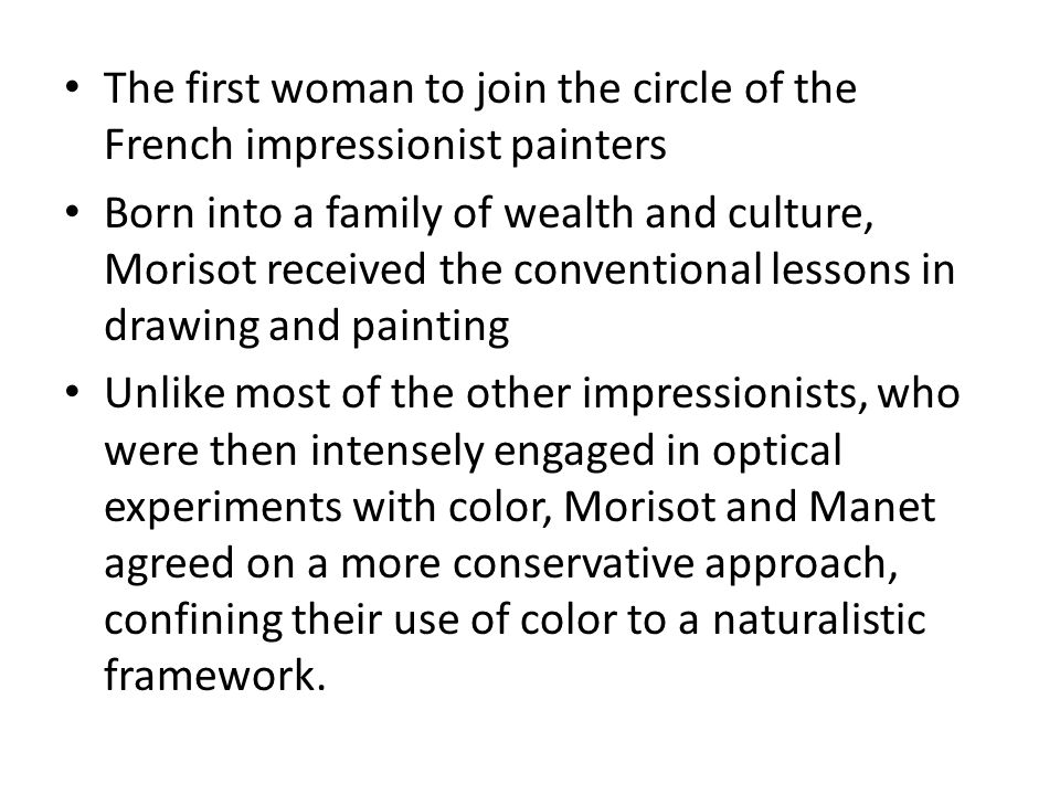 The first woman to join the circle of the French impressionist painters Born into a family of wealth and culture, Morisot received the conventional le