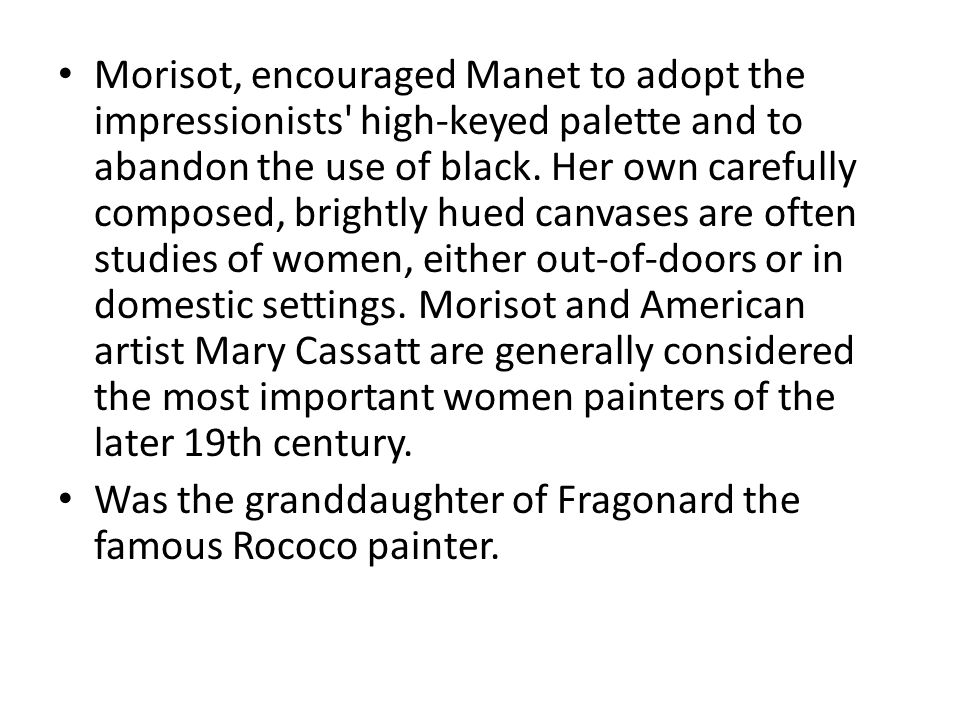 Morisot, encouraged Manet to adopt the impressionists' high-keyed palette and to abandon the use of black. Her own carefully composed, brightly hued c