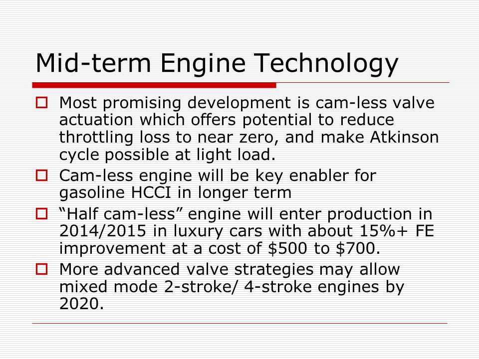 Mid-term Engine Technology Most promising development is cam-less valve actuation which offers potential to reduce throttling loss to near zero, and make Atkinson cycle possible at light load.