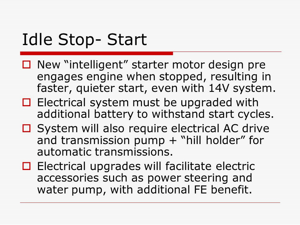 Idle Stop- Start New intelligent starter motor design pre engages engine when stopped, resulting in faster, quieter start, even with 14V system.