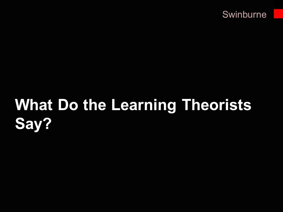 Swinburne What we call best practice in teaching and learning comes a number of key educational theorists who have researched different aspects of lea