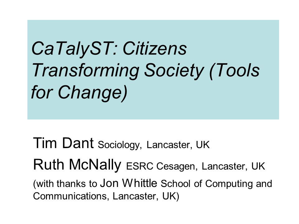 CaTalyST: Citizens Transforming Society (Tools for Change) Tim Dant Sociology, Lancaster, UK Ruth McNally ESRC Cesagen, Lancaster, UK (with thanks to Jon Whittle School of Computing and Communications, Lancaster, UK)