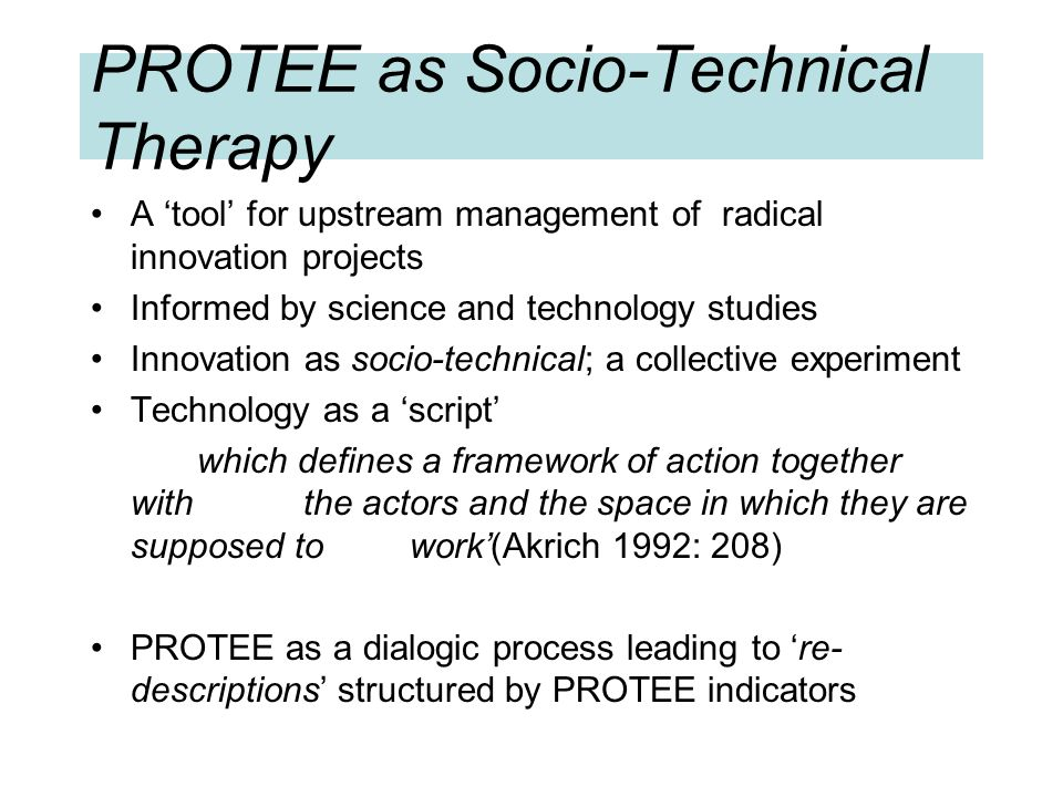 PROTEE as Socio-Technical Therapy A tool for upstream management of radical innovation projects Informed by science and technology studies Innovation as socio-technical; a collective experiment Technology as a script which defines a framework of action together with the actors and the space in which they are supposed to work(Akrich 1992: 208) PROTEE as a dialogic process leading to re- descriptions structured by PROTEE indicators