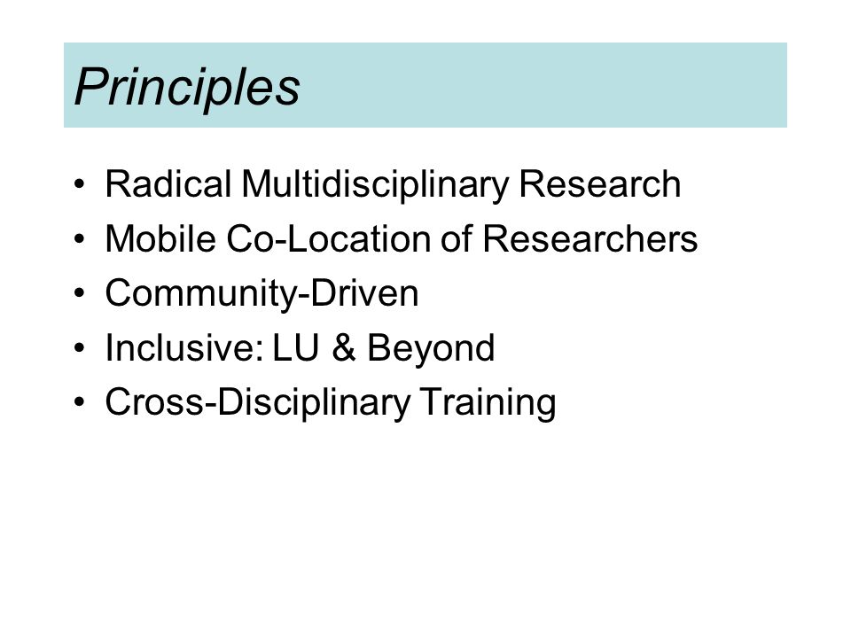 Principles Radical Multidisciplinary Research Mobile Co-Location of Researchers Community-Driven Inclusive: LU & Beyond Cross-Disciplinary Training