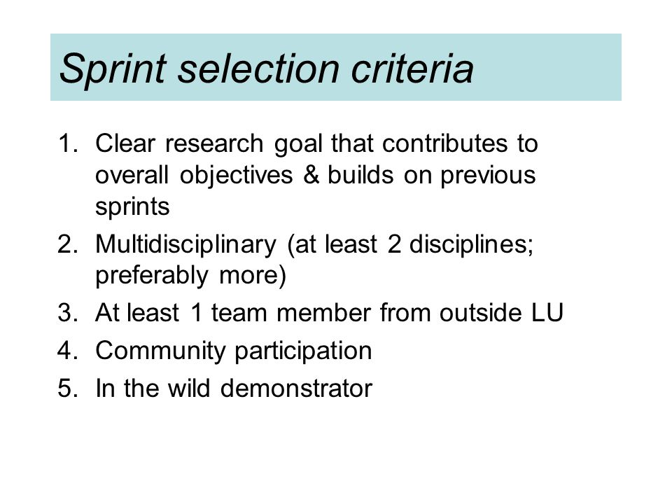 Sprint selection criteria 1.Clear research goal that contributes to overall objectives & builds on previous sprints 2.Multidisciplinary (at least 2 disciplines; preferably more) 3.At least 1 team member from outside LU 4.Community participation 5.In the wild demonstrator