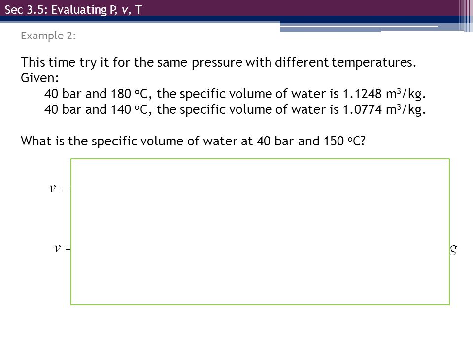 Sec 3.5: Evaluating P, v, T @ 180°C & 40 bar, v 1 = 1.1248 m 3 /kg This time try it for the same pressure with different temperatures. Given: 40 bar a