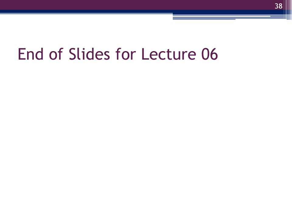 End of Slides for Lecture 06 38