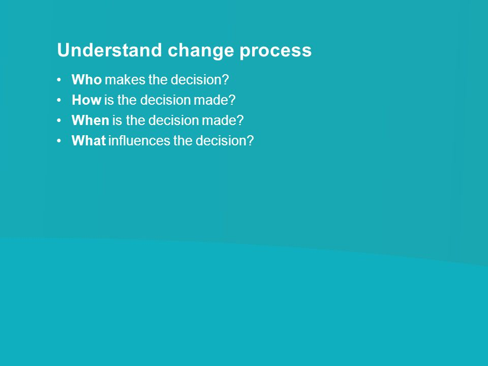 Understand change process Who makes the decision? How is the decision made? When is the decision made? What influences the decision?
