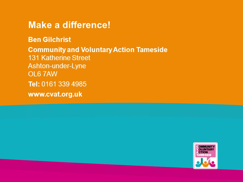 Make a difference! Ben Gilchrist Community and Voluntary Action Tameside 131 Katherine Street Ashton-under-Lyne OL6 7AW Tel: 0161 339 4985 www.cvat.or