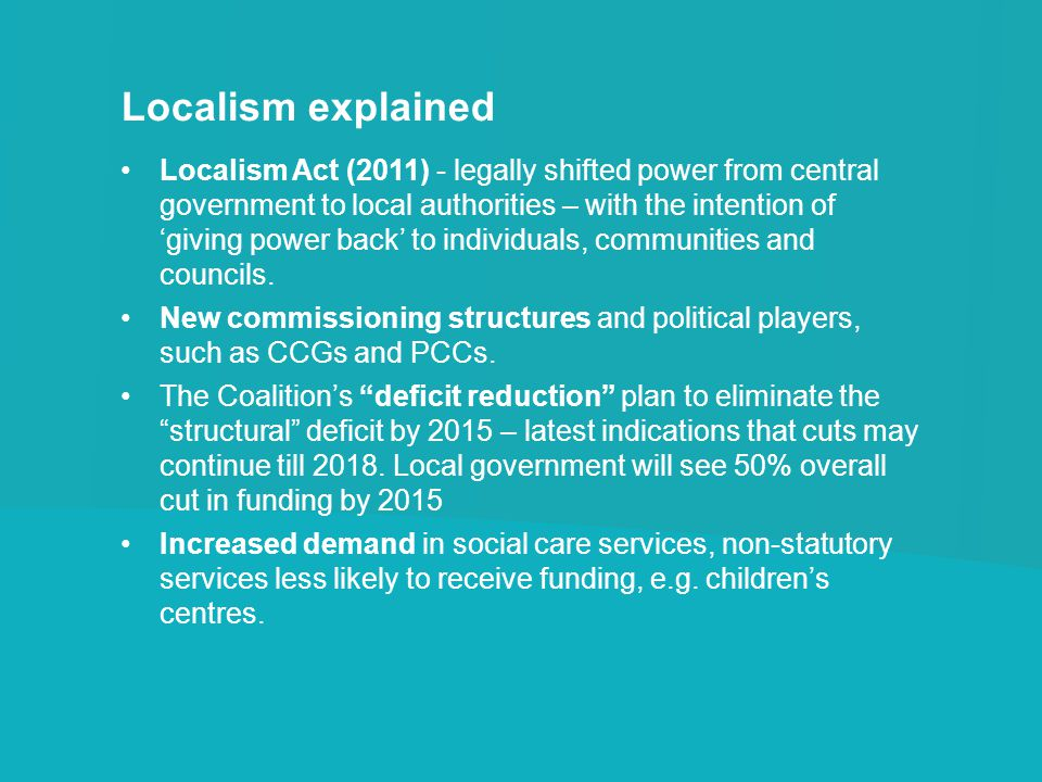 Localism explained Localism Act (2011) - legally shifted power from central government to local authorities – with the intention of giving power back to individuals, communities and councils.