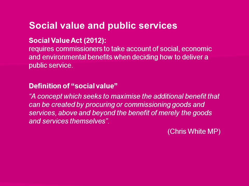 Social value and public services Social Value Act (2012): requires commissioners to take account of social, economic and environmental benefits when d