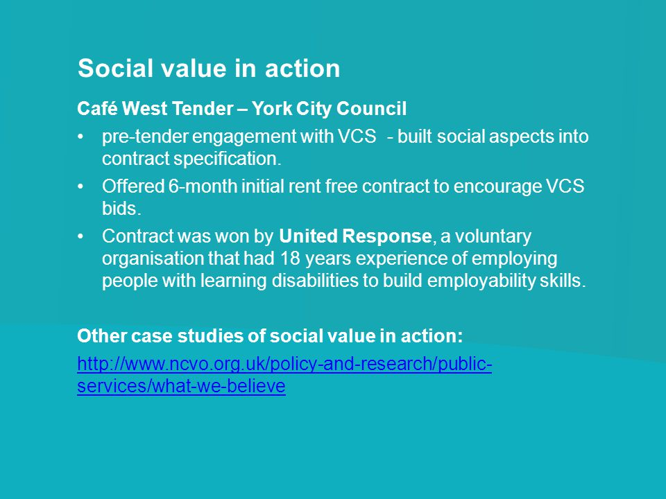 Social value in action Café West Tender – York City Council pre-tender engagement with VCS - built social aspects into contract specification. Offered
