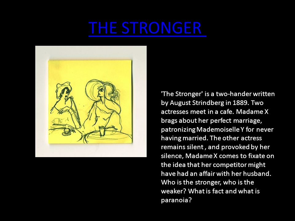 THE STRONGER 'The Stronger' is a two-hander written by August Strindberg in 1889. Two actresses meet in a cafe. Madame X brags about her perfect marri