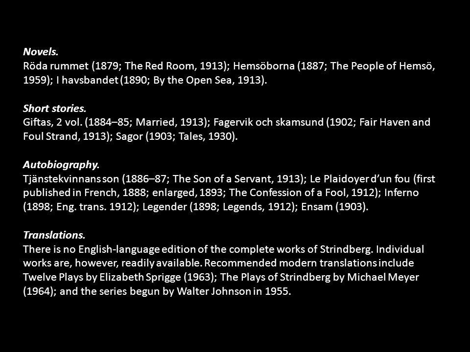 Novels. Röda rummet (1879; The Red Room, 1913); Hemsöborna (1887; The People of Hemsö, 1959); I havsbandet (1890; By the Open Sea, 1913). Short storie