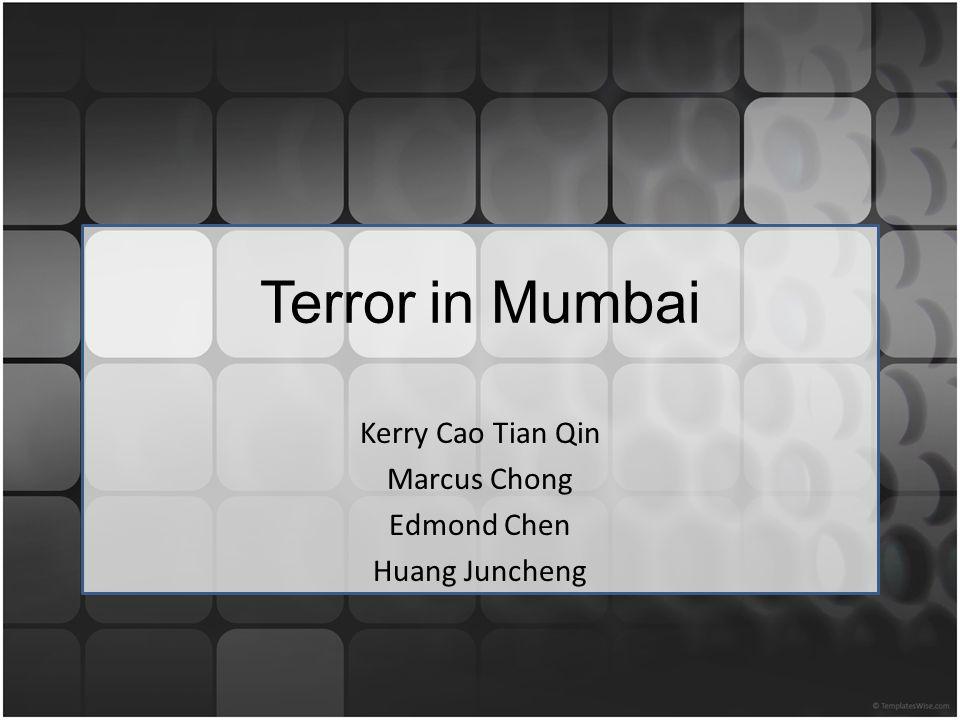 Terror in Mumbai Kerry Cao Tian Qin Marcus Chong Edmond Chen Huang Juncheng