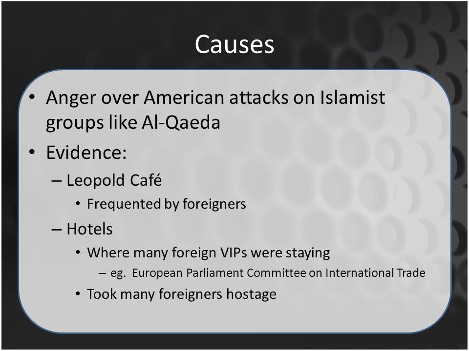 Causes Anger over American attacks on Islamist groups like Al-Qaeda Evidence: – Leopold Café Frequented by foreigners – Hotels Where many foreign VIPs were staying – eg.