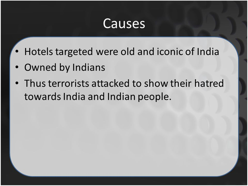 Causes Hotels targeted were old and iconic of India Owned by Indians Thus terrorists attacked to show their hatred towards India and Indian people.