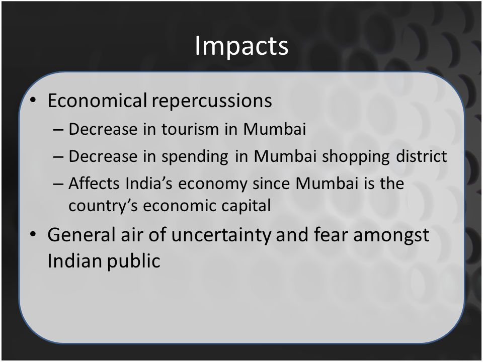 Impacts Economical repercussions – Decrease in tourism in Mumbai – Decrease in spending in Mumbai shopping district – Affects Indias economy since Mumbai is the countrys economic capital General air of uncertainty and fear amongst Indian public