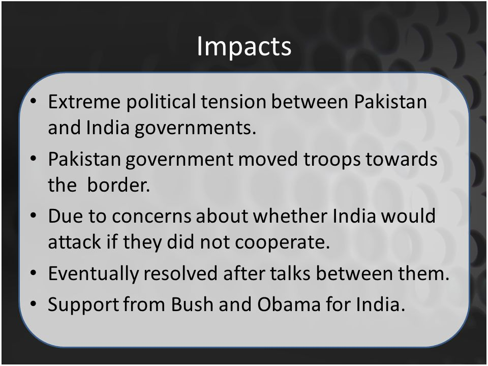 Impacts Extreme political tension between Pakistan and India governments.
