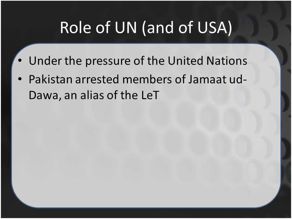 Role of UN (and of USA) Under the pressure of the United Nations Pakistan arrested members of Jamaat ud- Dawa, an alias of the LeT