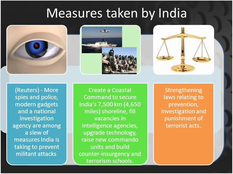 Measures taken by India (Reuters) - More spies and police, modern gadgets and a national investigation agency are among a slew of measures India is taking to prevent militant attacks Create a Coastal Command to secure India s 7,500 km (4,650 miles) shoreline, fill vacancies in intelligence agencies, upgrade technology, raise new commando units and build counter-insurgency and terrorism schools.