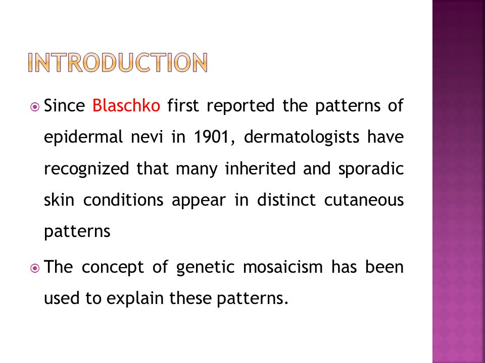 Since Blaschko first reported the patterns of epidermal nevi in 1901, dermatologists have recognized that many inherited and sporadic skin conditions