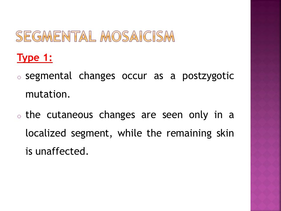 Type 1: o segmental changes occur as a postzygotic mutation. o the cutaneous changes are seen only in a localized segment, while the remaining skin is