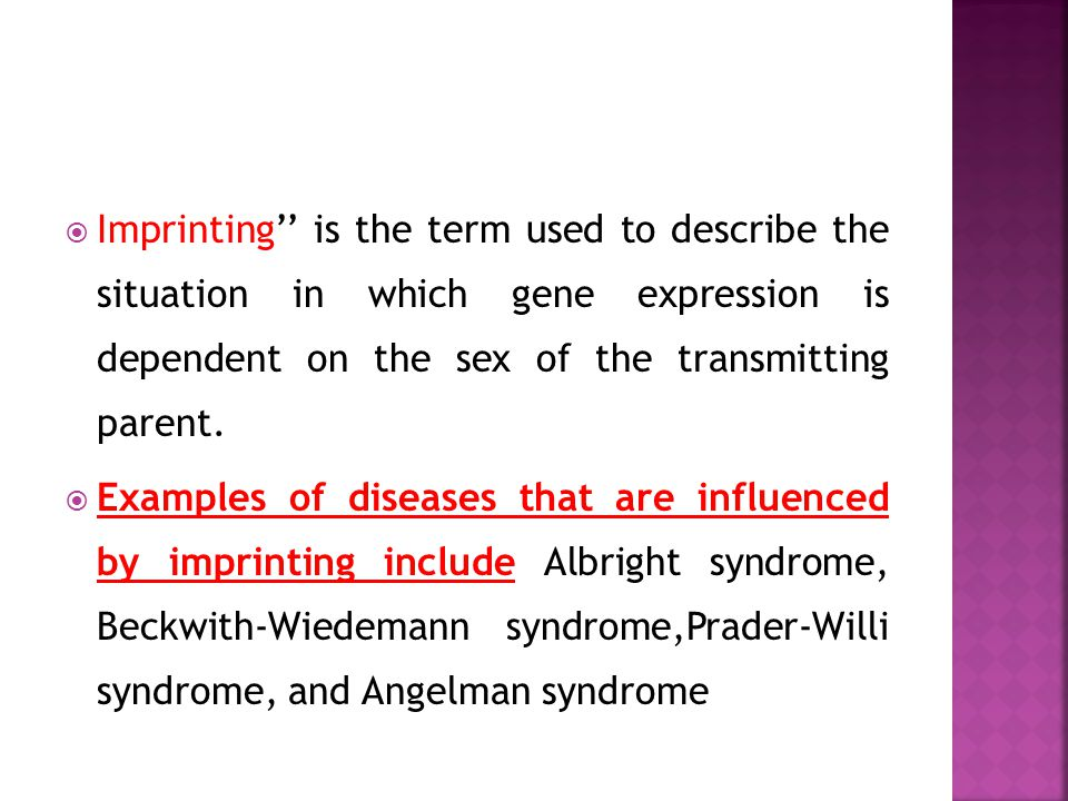 Imprinting is the term used to describe the situation in which gene expression is dependent on the sex of the transmitting parent. Examples of disease
