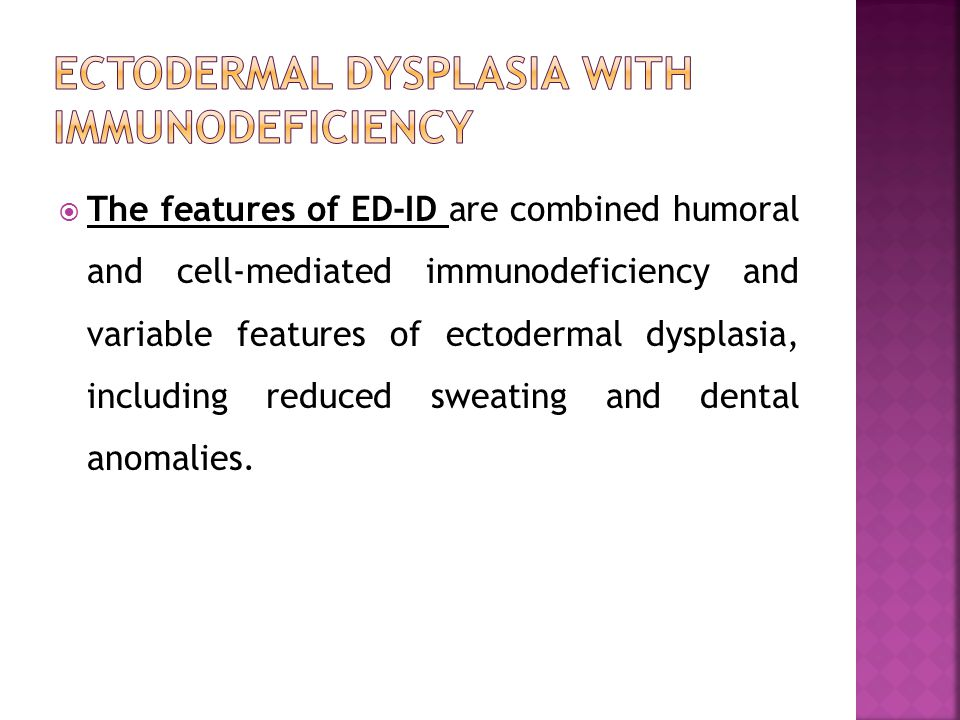 The features of ED-ID are combined humoral and cell-mediated immunodeficiency and variable features of ectodermal dysplasia, including reduced sweatin
