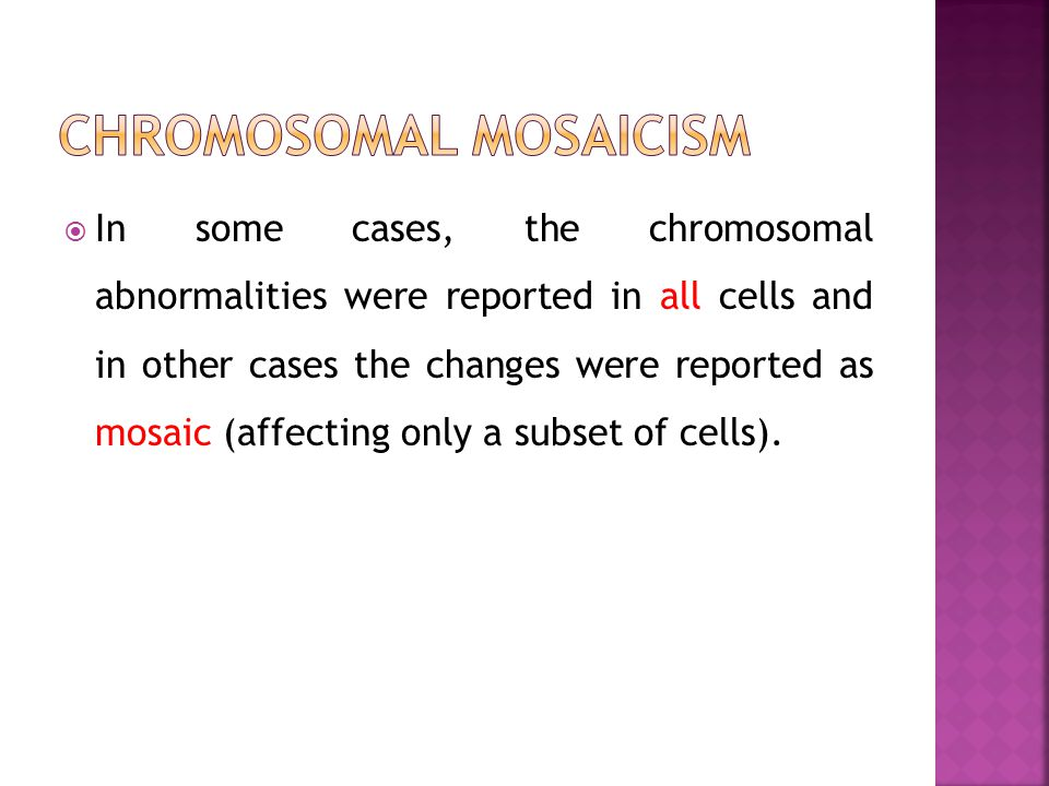 In some cases, the chromosomal abnormalities were reported in all cells and in other cases the changes were reported as mosaic (affecting only a subse