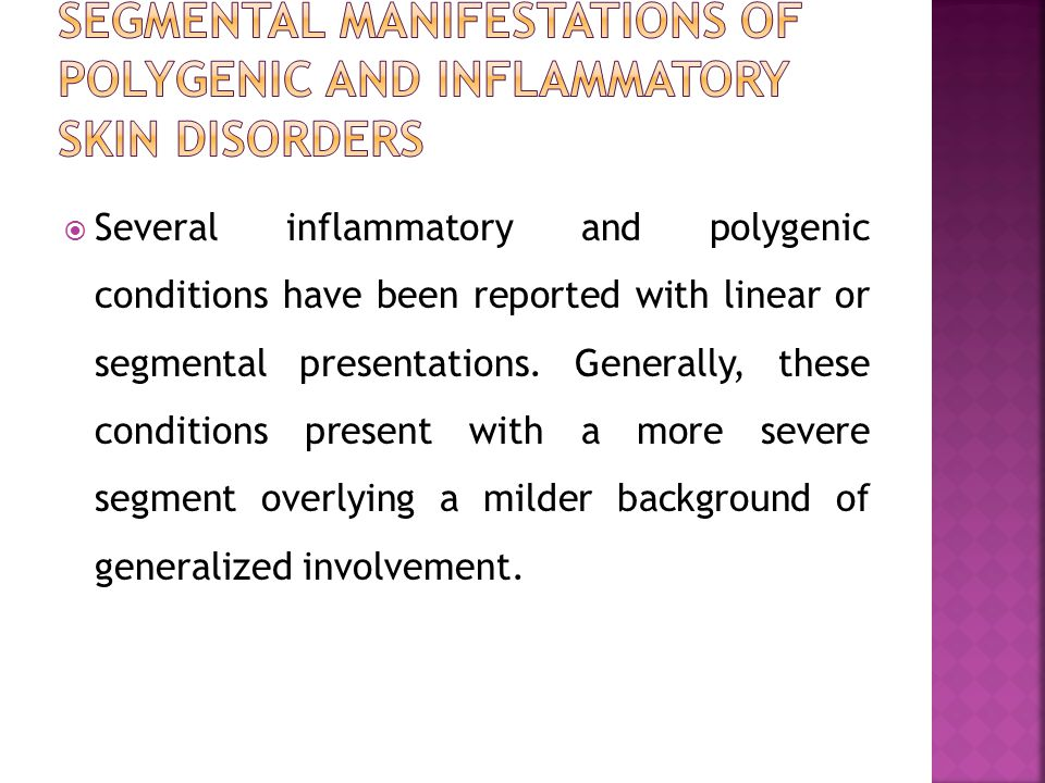 Several inflammatory and polygenic conditions have been reported with linear or segmental presentations. Generally, these conditions present with a mo