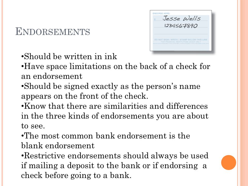 E NDORSEMENTS Should be written in ink Have space limitations on the back of a check for an endorsement Should be signed exactly as the persons name a