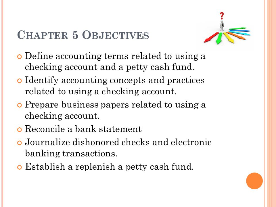 C HAPTER 5 O BJECTIVES Define accounting terms related to using a checking account and a petty cash fund. Identify accounting concepts and practices r