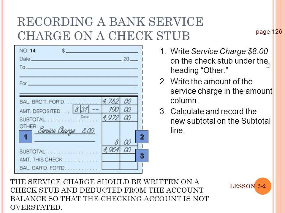 33 LESSON 5-2 1.Write Service Charge $8.00 on the check stub under the heading Other. RECORDING A BANK SERVICE CHARGE ON A CHECK STUB page 126 12 3 2.