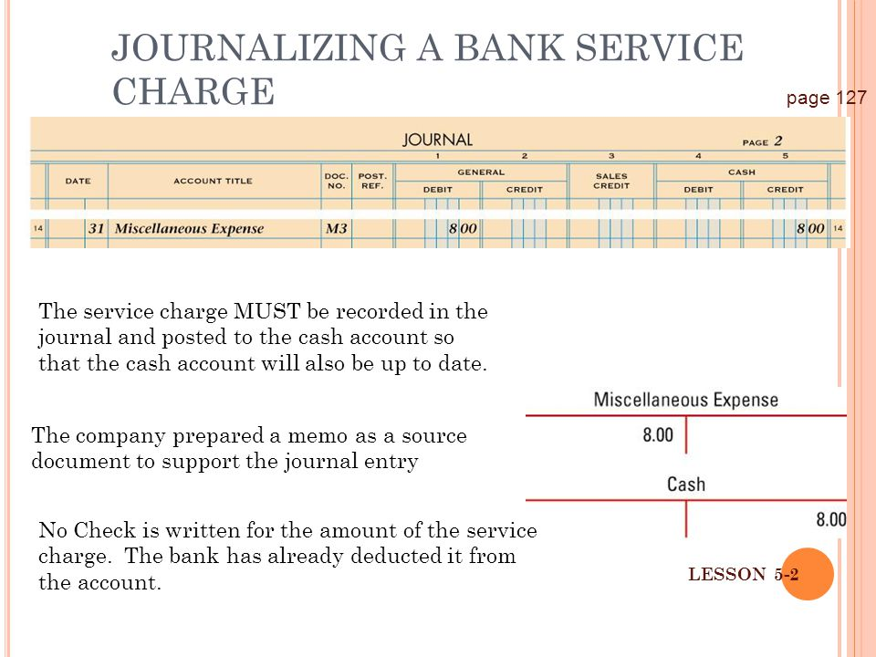 34 LESSON 5-2 JOURNALIZING A BANK SERVICE CHARGE page 127 The service charge MUST be recorded in the journal and posted to the cash account so that th