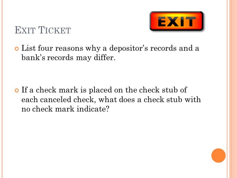 E XIT T ICKET List four reasons why a depositors records and a banks records may differ. If a check mark is placed on the check stub of each canceled