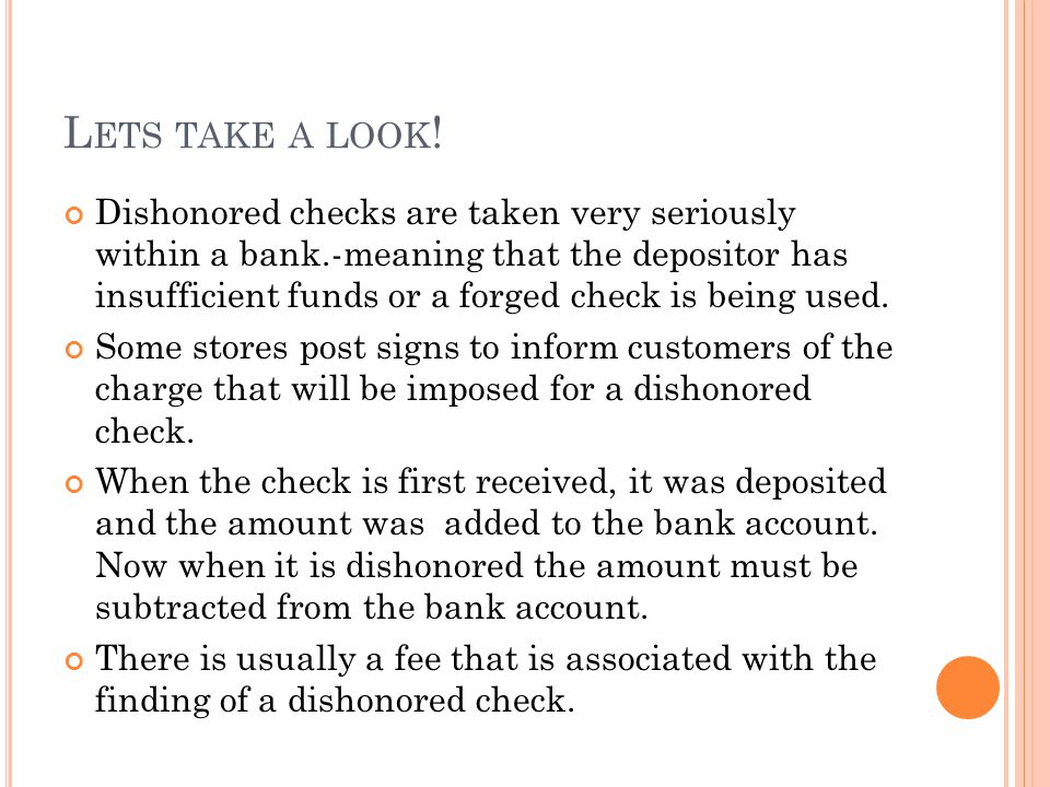 L ETS TAKE A LOOK ! Dishonored checks are taken very seriously within a bank.-meaning that the depositor has insufficient funds or a forged check is b