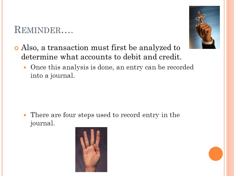 R EMINDER …. Also, a transaction must first be analyzed to determine what accounts to debit and credit. Once this analysis is done, an entry can be re