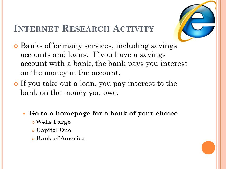 I NTERNET R ESEARCH A CTIVITY Banks offer many services, including savings accounts and loans. If you have a savings account with a bank, the bank pay