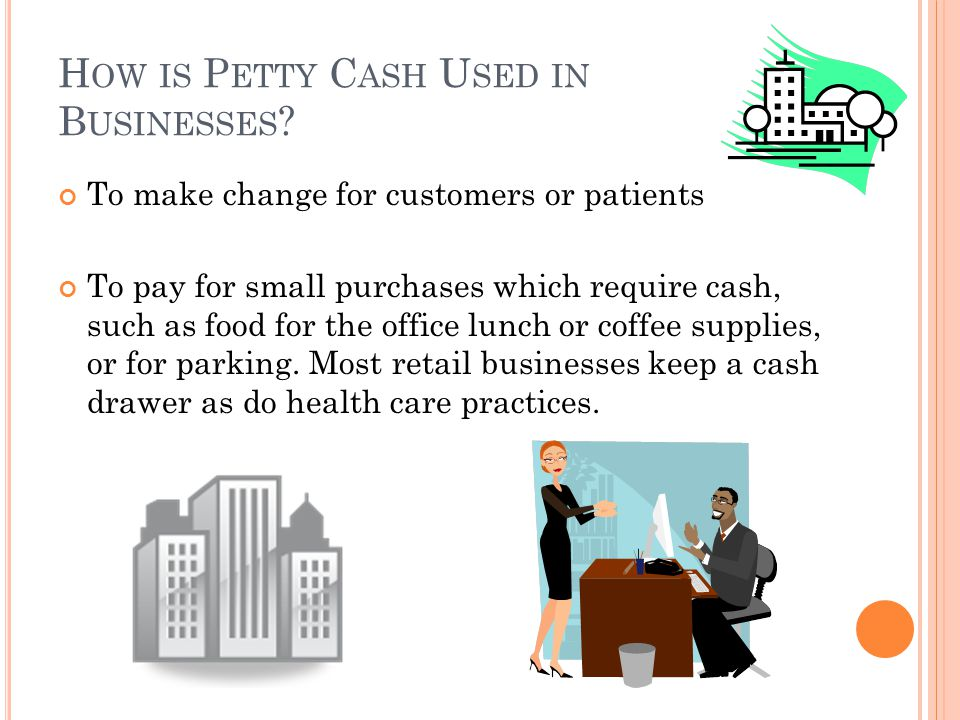 H OW IS P ETTY C ASH U SED IN B USINESSES ? To make change for customers or patients To pay for small purchases which require cash, such as food for t
