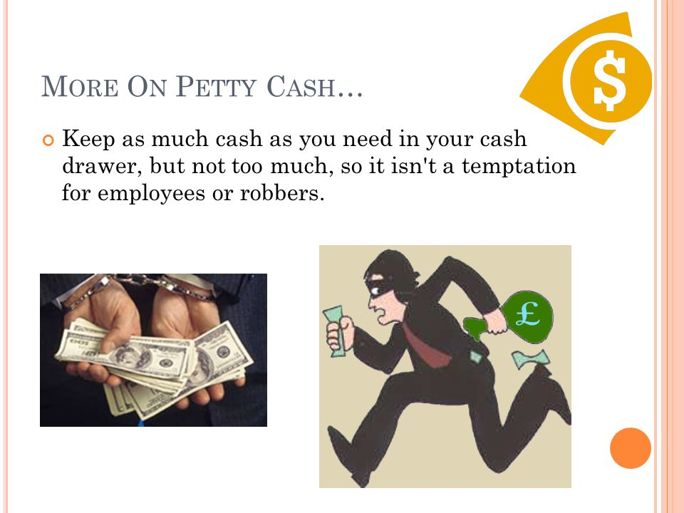 M ORE O N P ETTY C ASH … Keep as much cash as you need in your cash drawer, but not too much, so it isn't a temptation for employees or robbers.